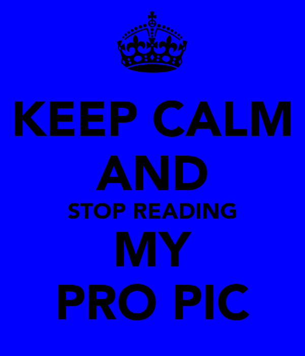 KEEP CALM AND STOP READING MY PRO PIC