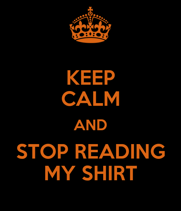 KEEP CALM AND STOP READING MY SHIRT