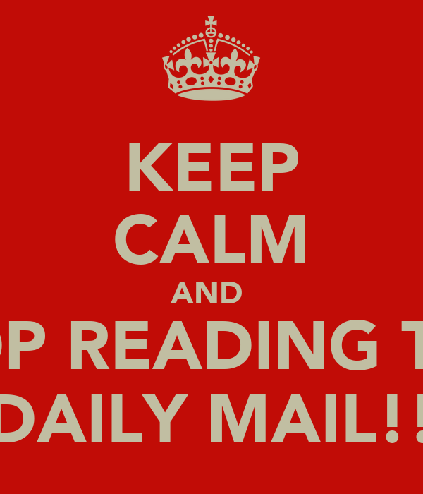 KEEP CALM AND  STOP READING THE  DAILY MAIL!!