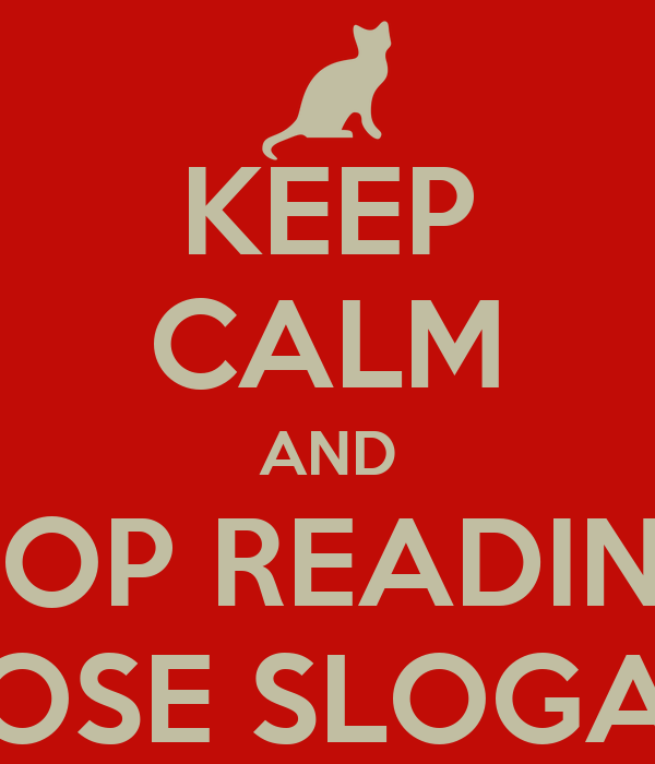 KEEP CALM AND STOP READING  THOSE SLOGANS