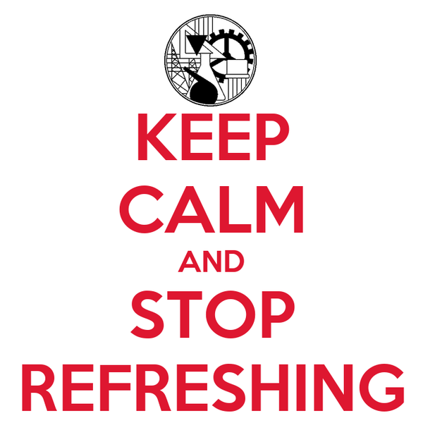 KEEP CALM AND STOP REFRESHING