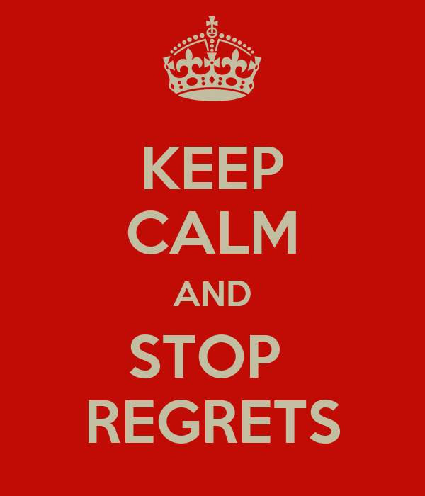 KEEP CALM AND STOP  REGRETS