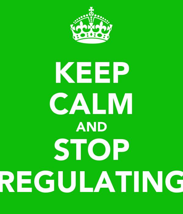 KEEP CALM AND STOP REGULATING