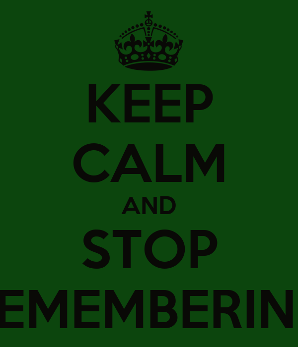KEEP CALM AND STOP REMEMBERING
