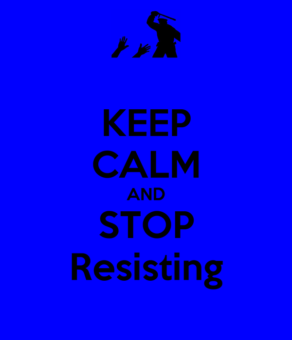 KEEP CALM AND STOP Resisting