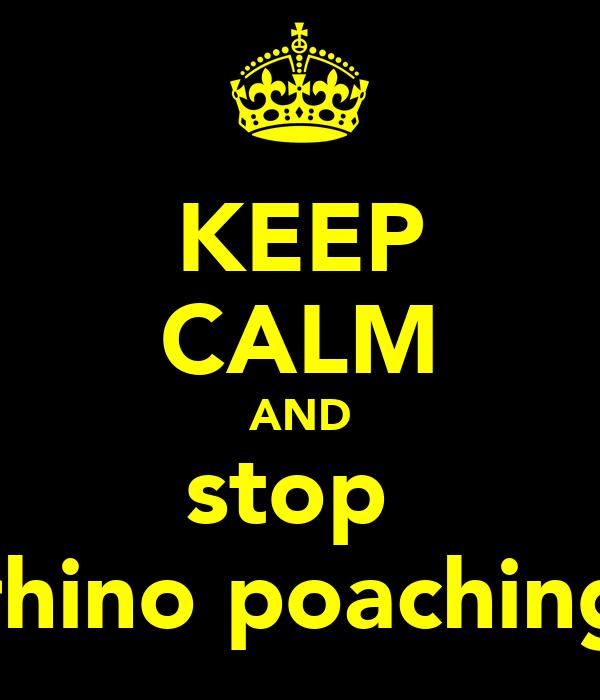 KEEP CALM AND stop  rhino poaching
