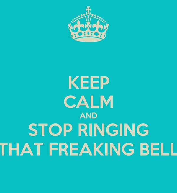KEEP CALM AND STOP RINGING THAT FREAKING BELL