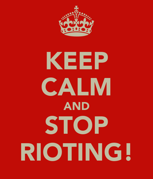 KEEP CALM AND STOP RIOTING!