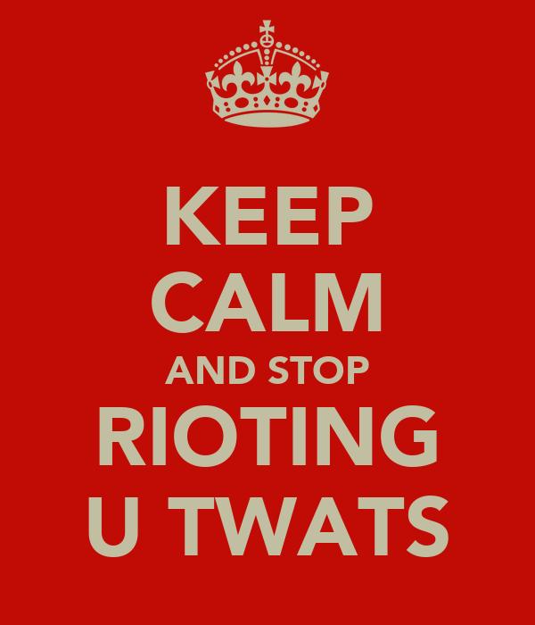 KEEP CALM AND STOP RIOTING U TWATS