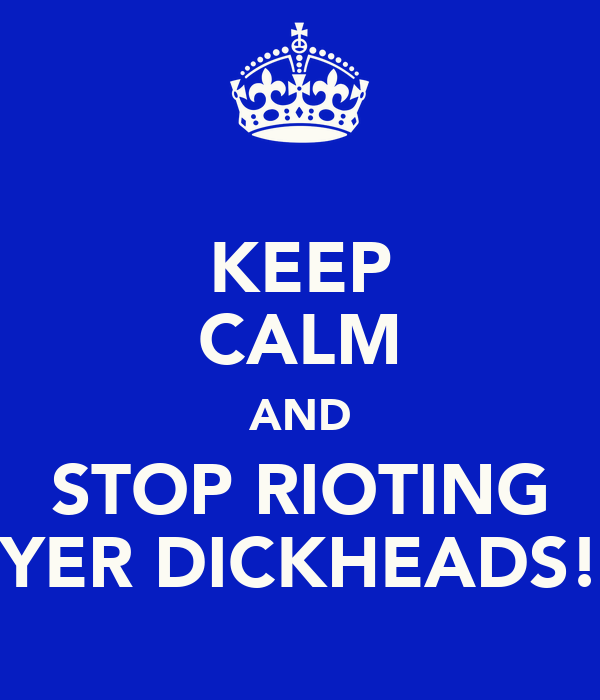 KEEP CALM AND STOP RIOTING YER DICKHEADS!