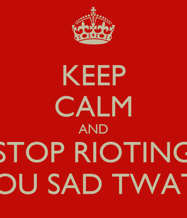 KEEP CALM AND STOP RIOTING YOU SAD TWATS