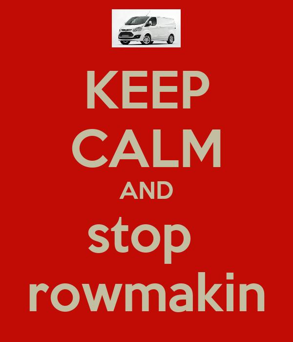 KEEP CALM AND stop  rowmakin