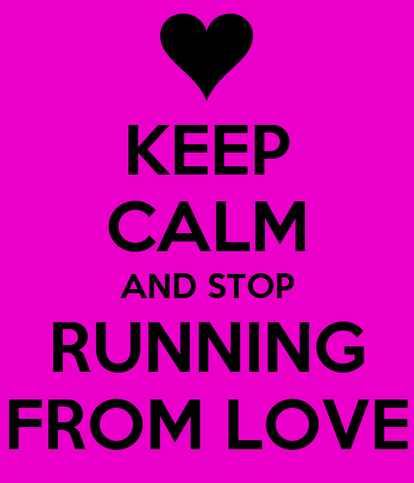 KEEP CALM AND STOP RUNNING FROM LOVE