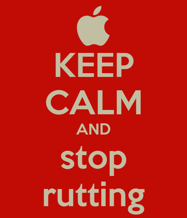 KEEP CALM AND stop rutting