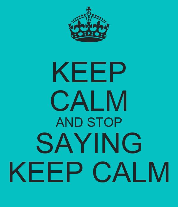 KEEP CALM AND STOP SAYING KEEP CALM