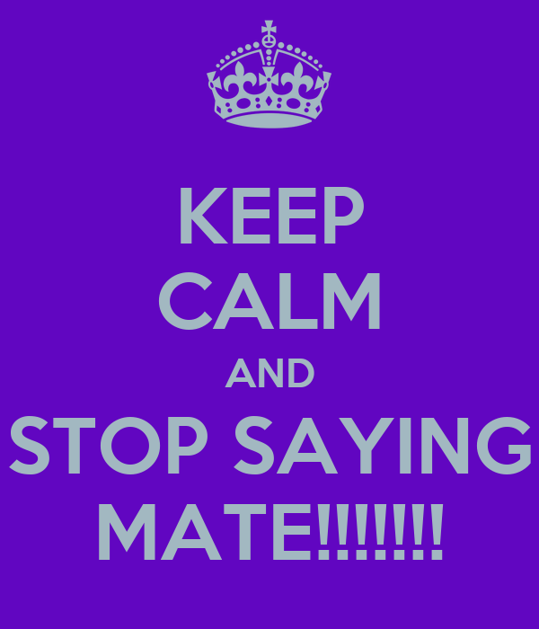 KEEP CALM AND STOP SAYING MATE!!!!!!!