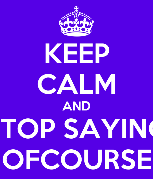 KEEP CALM AND STOP SAYING OFCOURSE