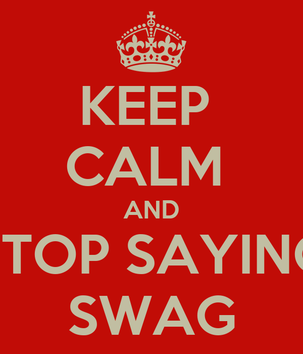 KEEP  CALM  AND STOP SAYING SWAG