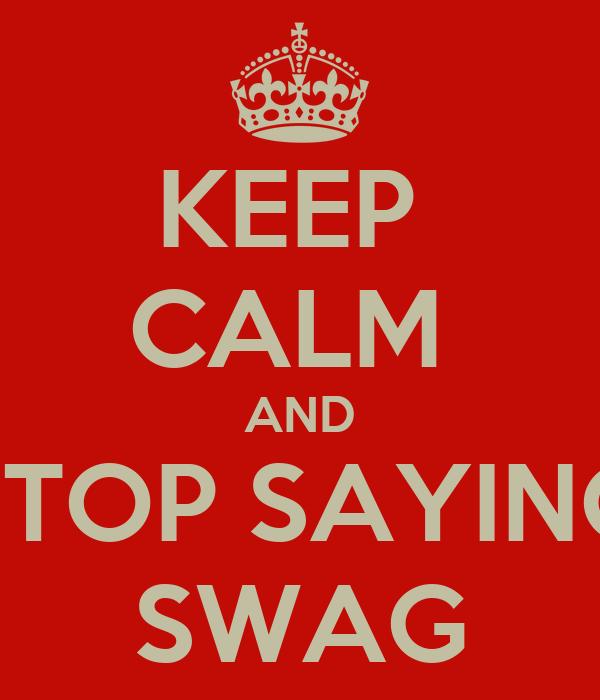 KEEP  CALM  AND STOP SAYING SWAG