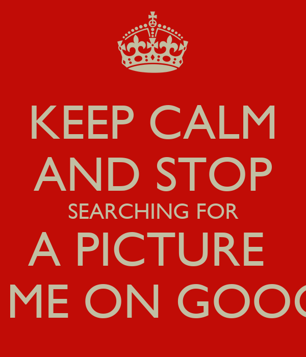KEEP CALM AND STOP SEARCHING FOR A PICTURE  OF ME ON GOOGLE