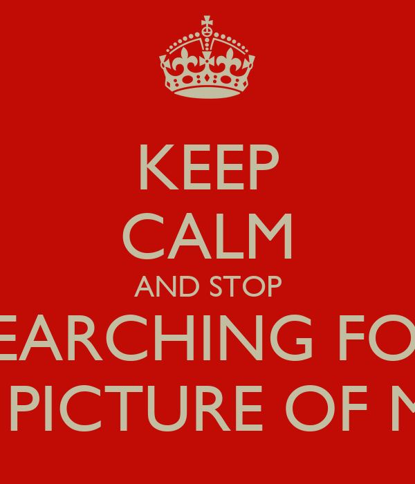 KEEP CALM AND STOP SEARCHING FOR A PICTURE OF ME