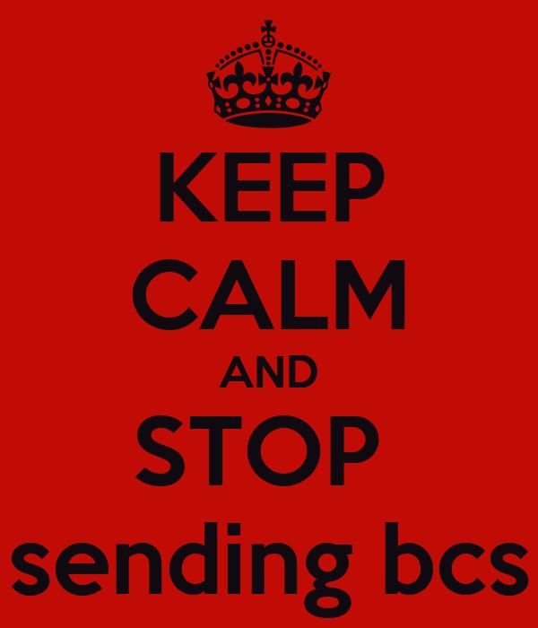 KEEP CALM AND STOP  sending bcs