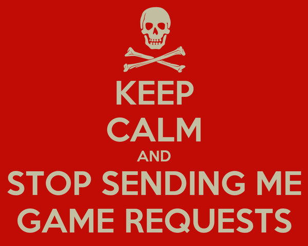 KEEP CALM AND STOP SENDING ME GAME REQUESTS