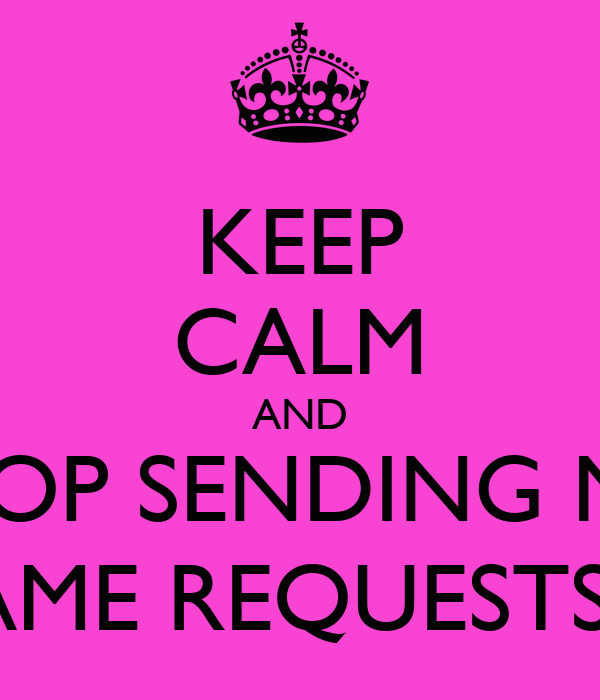 KEEP CALM AND STOP SENDING ME  GAME REQUESTS !!!