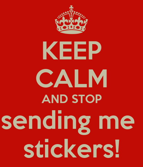 KEEP CALM AND STOP sending me  stickers!