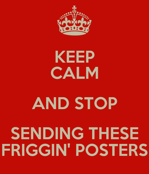 KEEP CALM AND STOP SENDING THESE FRIGGIN' POSTERS