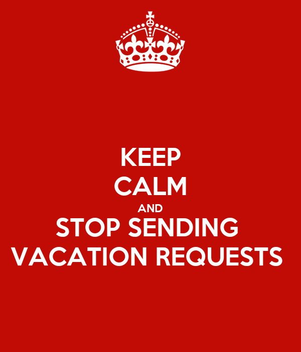 KEEP CALM AND STOP SENDING  VACATION REQUESTS