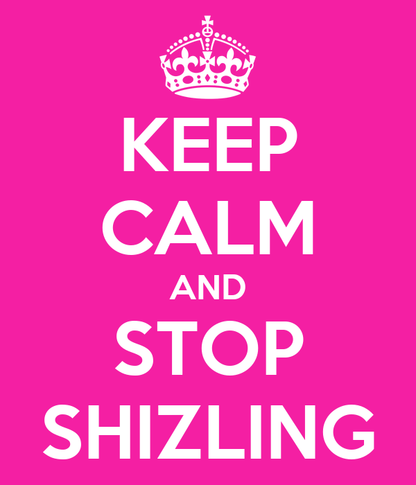 KEEP CALM AND STOP SHIZLING