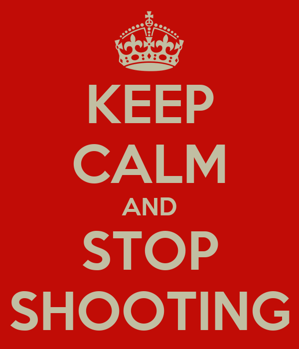 KEEP CALM AND STOP SHOOTING
