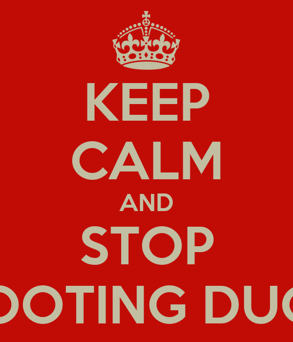 KEEP CALM AND STOP SHOOTING DUCKS