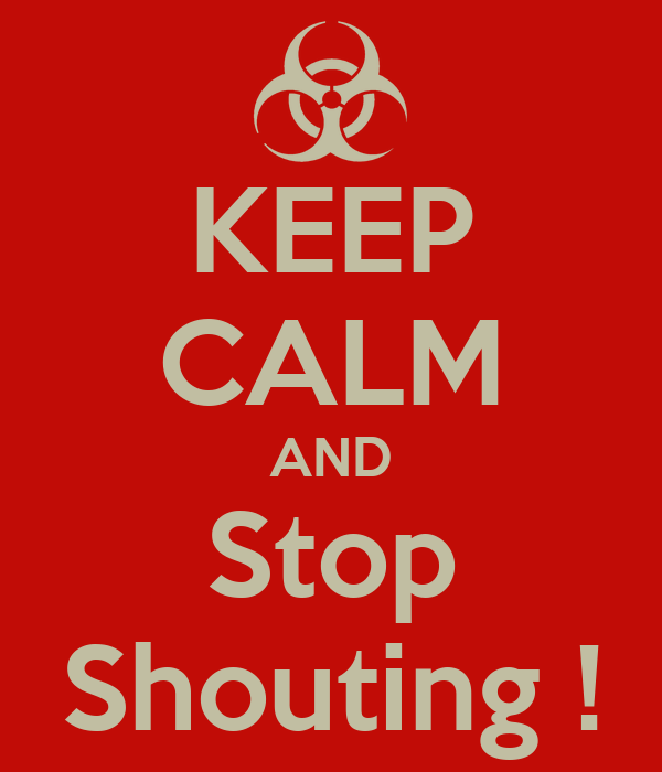 KEEP CALM AND Stop Shouting !