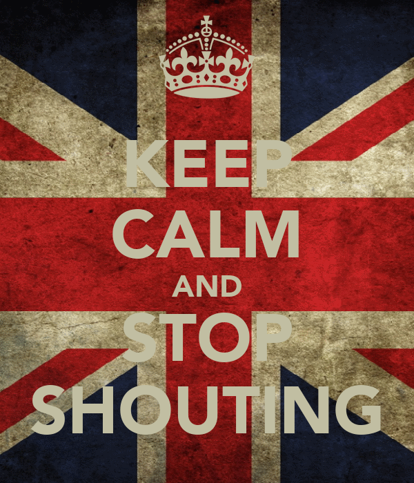 KEEP CALM AND STOP SHOUTING