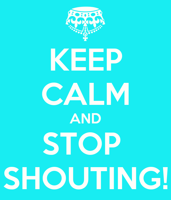 KEEP CALM AND STOP  SHOUTING!