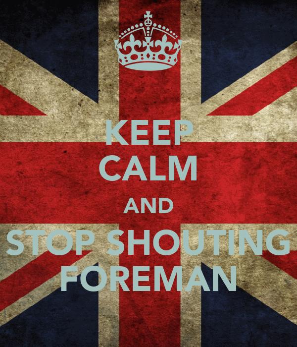 KEEP CALM AND STOP SHOUTING FOREMAN