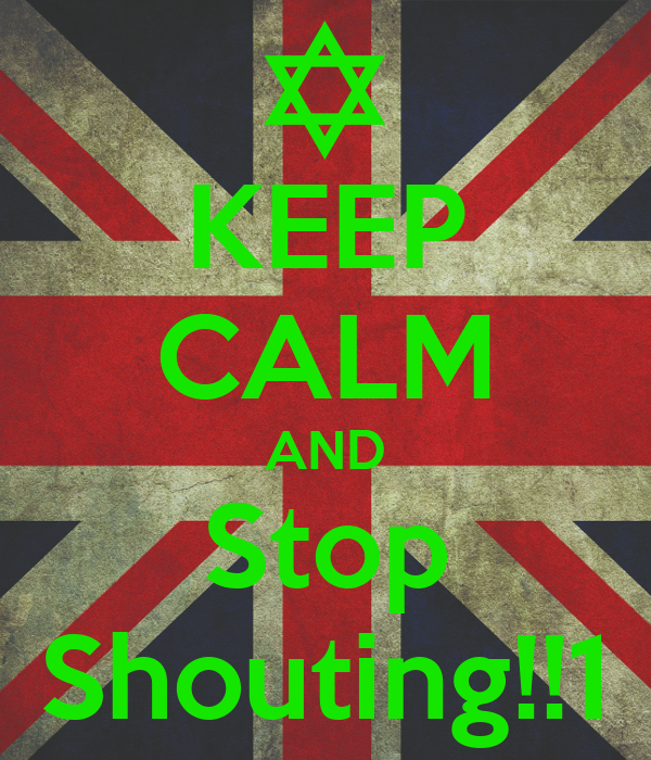 KEEP CALM AND Stop Shouting!!1