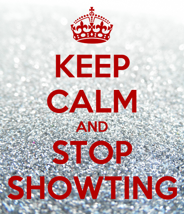 KEEP CALM AND STOP SHOWTING