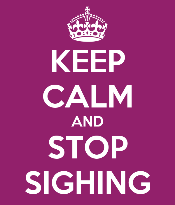 KEEP CALM AND STOP SIGHING