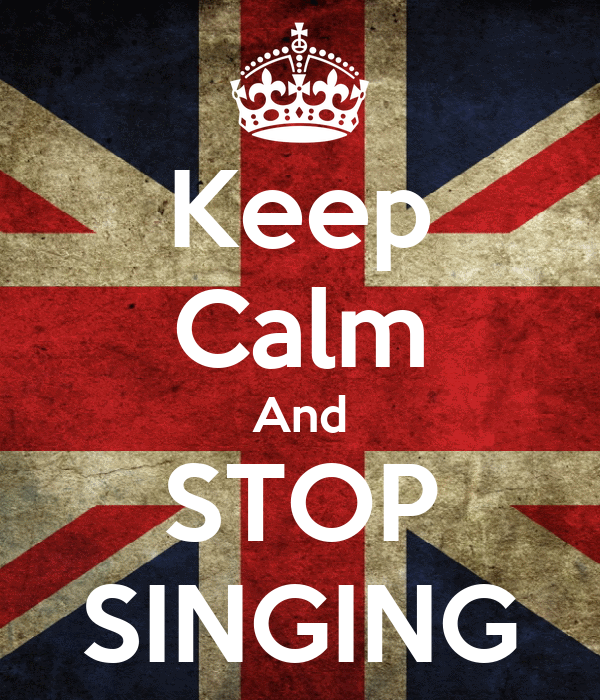 Keep Calm And STOP SINGING