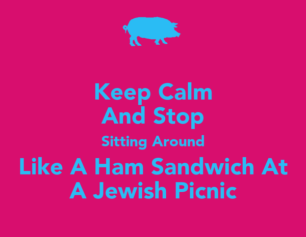 Keep Calm And Stop Sitting Around Like A Ham Sandwich At A Jewish Picnic