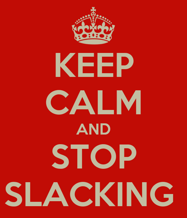 KEEP CALM AND STOP SLACKING