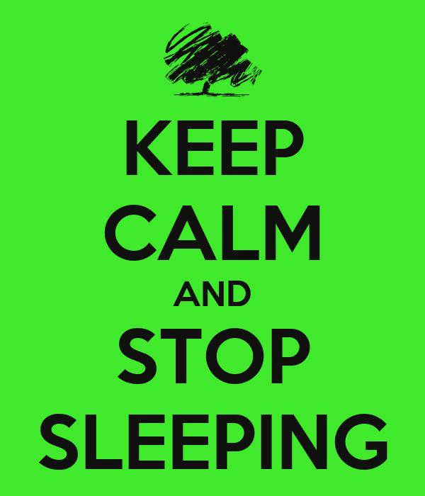 KEEP CALM AND STOP SLEEPING