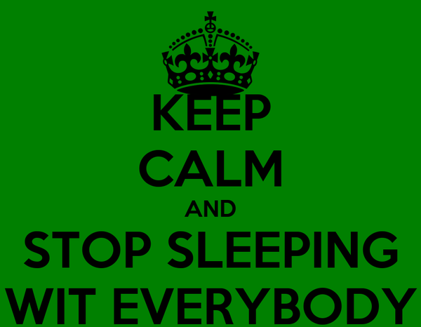 KEEP CALM AND STOP SLEEPING WIT EVERYBODY