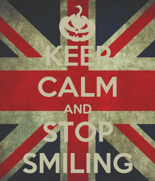 KEEP CALM AND STOP SMILING
