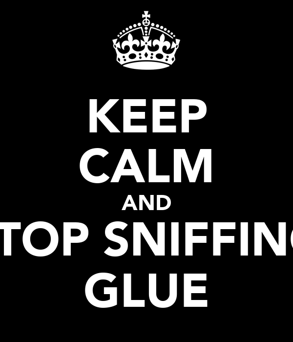 KEEP CALM AND STOP SNIFFING GLUE