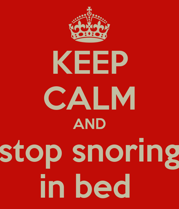KEEP CALM AND stop snoring in bed