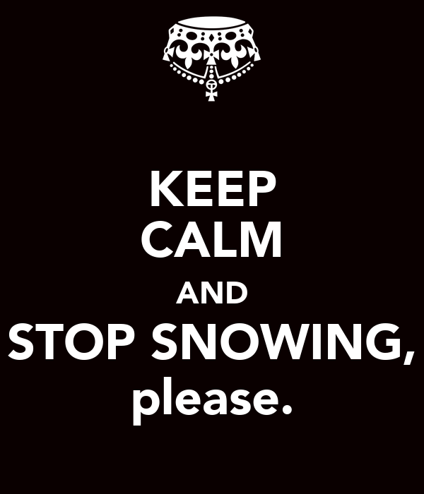 KEEP CALM AND STOP SNOWING, please.
